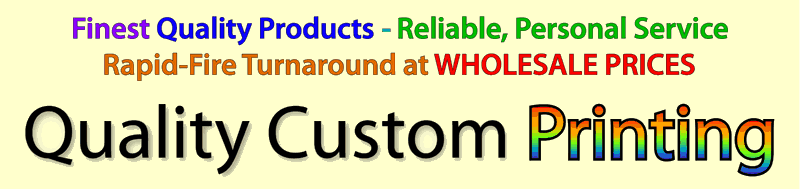 Quality Custom Printing Finest Quality Products, Reliable, Personal Service, Rapid-fire Turnaround at Wholesale Prices AND I Can Print Almost Anything! We now accept Visa MasterCard and Discover.